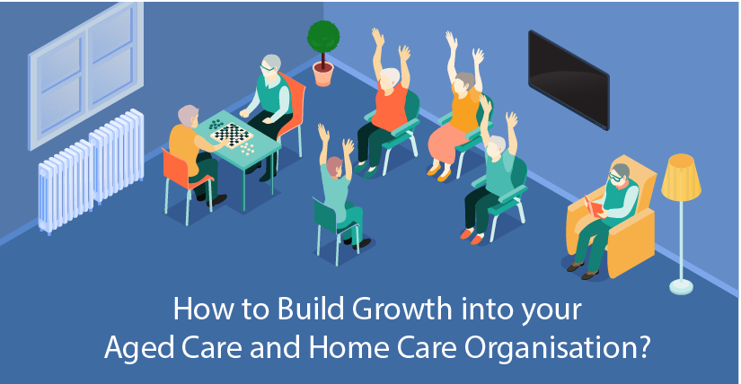 How to Build Growth into your Aged Care and Home Care Organisation?