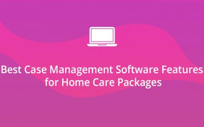 Best Case Management Software Features for Home Care Packages